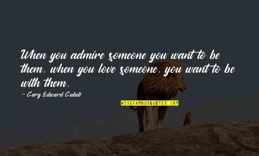 Just Saying I Love You Quotes By Gary Edward Gedall: When you admire someone you want to be