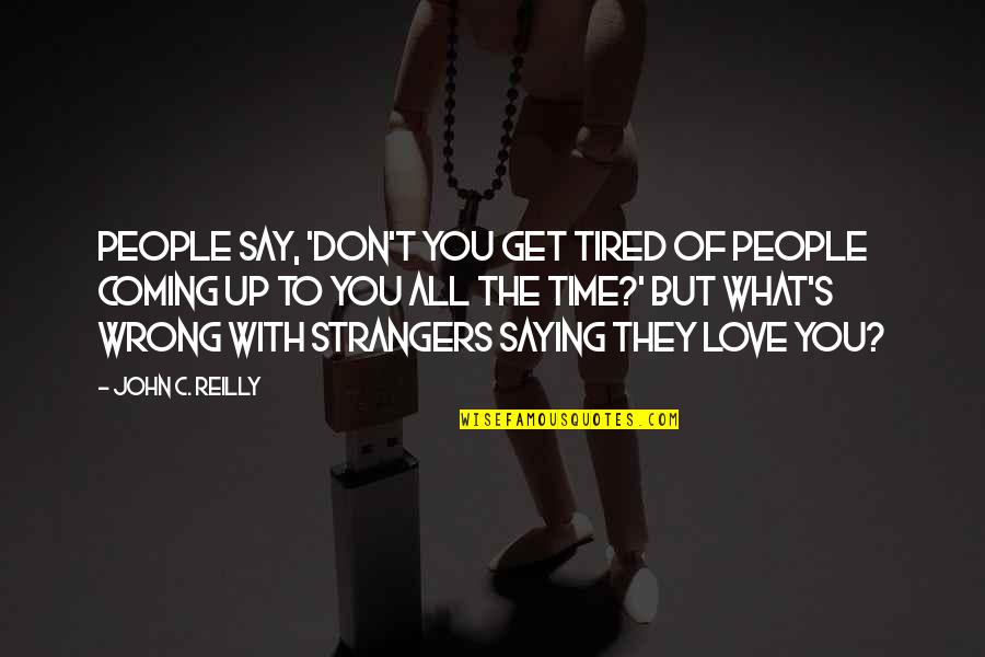 Just Saying I Love You Quotes By John C. Reilly: People say, 'Don't you get tired of people