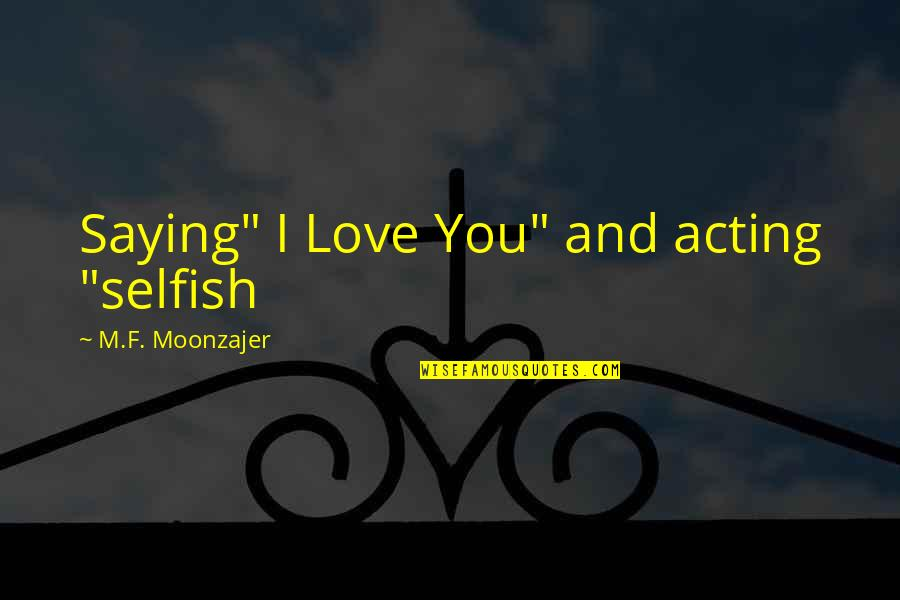 "Just Saying I Love You Quotes By M.F. Moonzajer: Saying"" I Love You"" and acting ""selfish"