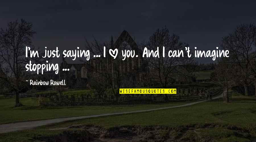 Just Saying I Love You Quotes By Rainbow Rowell: I'm just saying ... I love you. And