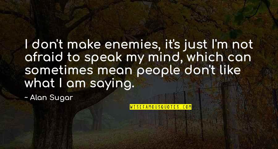 Just Saying It Quotes By Alan Sugar: I don't make enemies, it's just I'm not