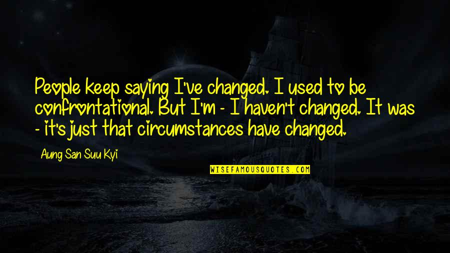 Just Saying It Quotes By Aung San Suu Kyi: People keep saying I've changed. I used to