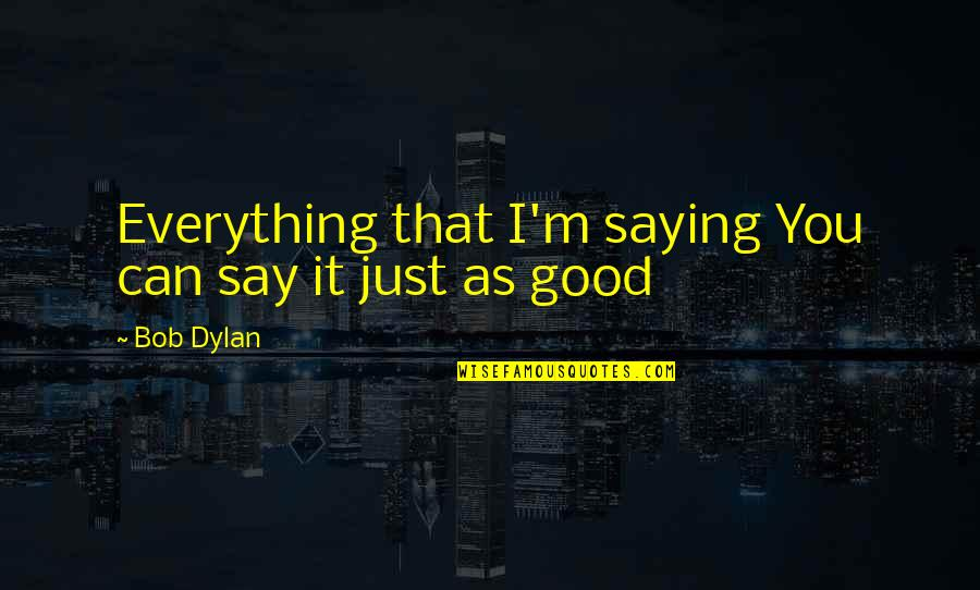 Just Saying It Quotes By Bob Dylan: Everything that I'm saying You can say it