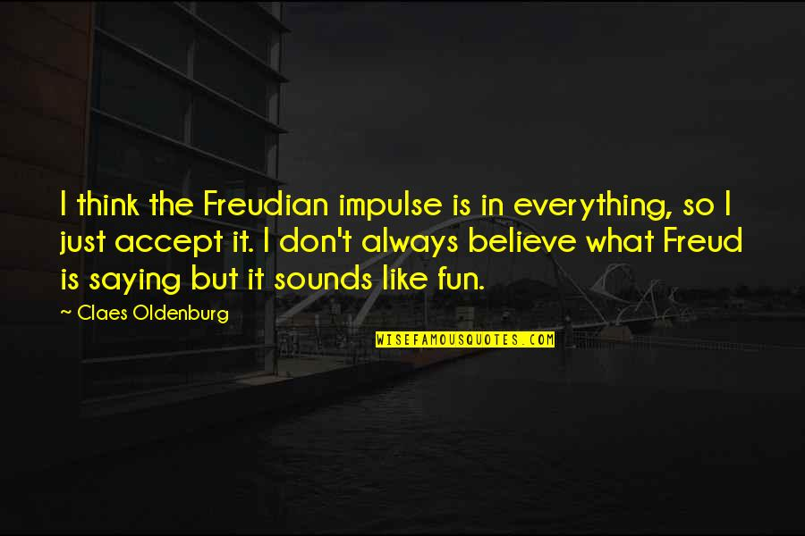 Just Saying It Quotes By Claes Oldenburg: I think the Freudian impulse is in everything,