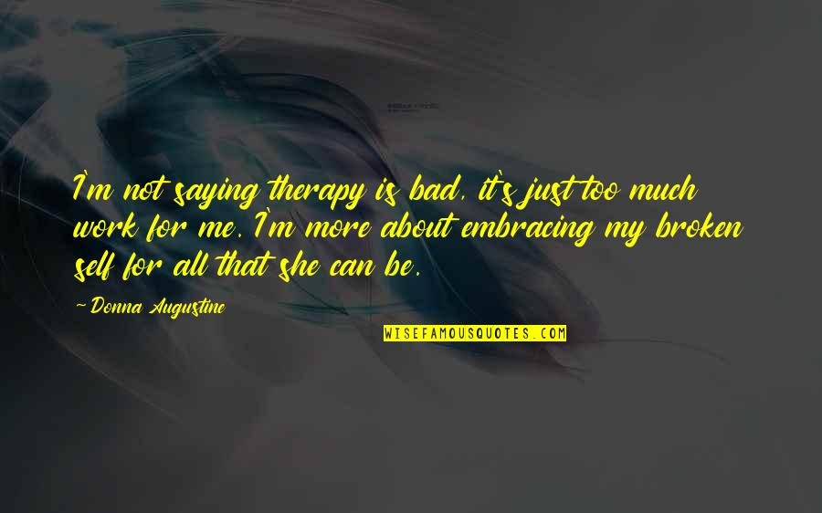 Just Saying It Quotes By Donna Augustine: I'm not saying therapy is bad, it's just