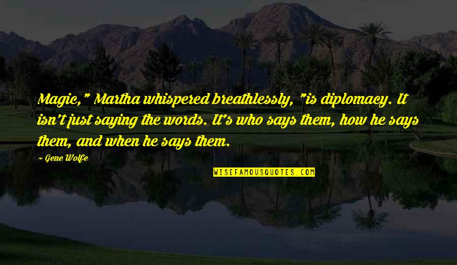 """Just Saying It Quotes By Gene Wolfe: Magic,"""" Martha whispered breathlessly, """"is diplomacy. It isn't"""