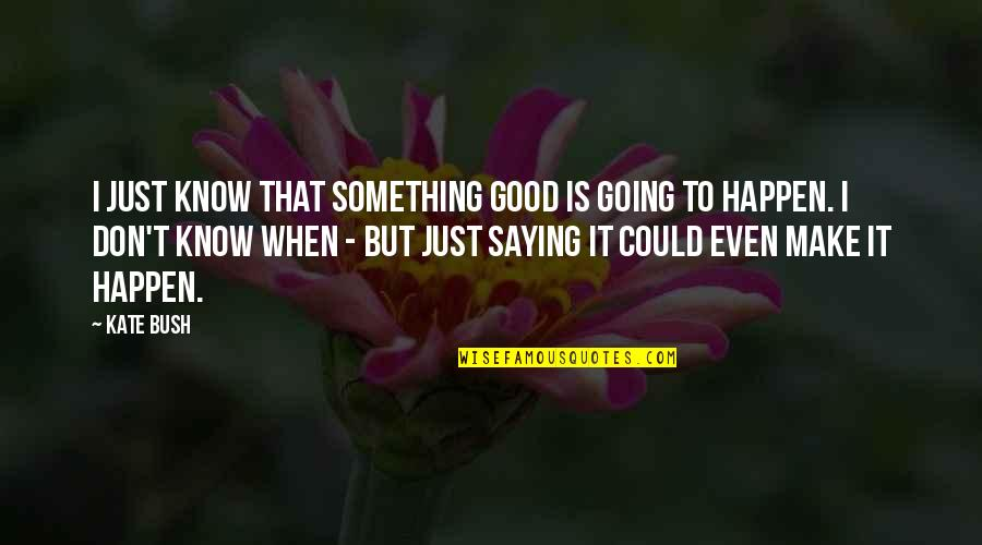 Just Saying It Quotes By Kate Bush: I just know that something good is going