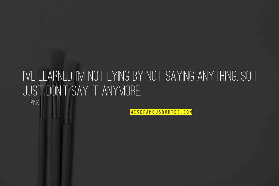 Just Saying It Quotes By Pink: I've learned I'm not lying by not saying