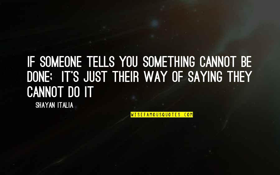 Just Saying It Quotes By Shayan Italia: If someone tells you something cannot be done;