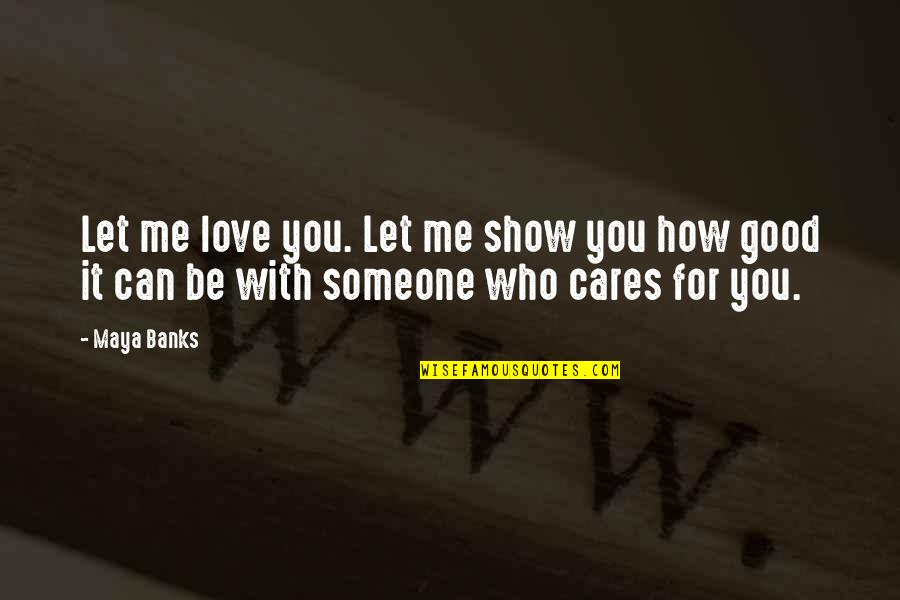 Just Show Me You Love Me Quotes By Maya Banks: Let me love you. Let me show you