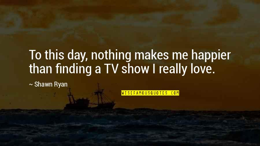 Just Show Me You Love Me Quotes By Shawn Ryan: To this day, nothing makes me happier than