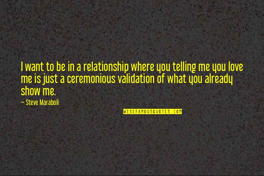 Just Show Me You Love Me Quotes By Steve Maraboli: I want to be in a relationship where