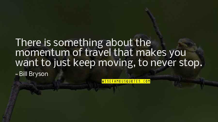 Just Something About You Quotes By Bill Bryson: There is something about the momentum of travel