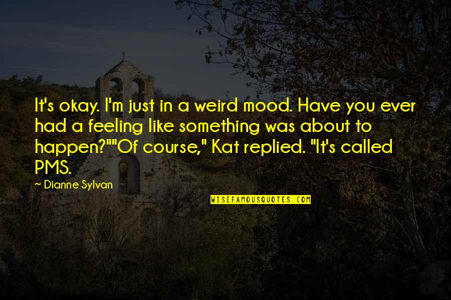 Just Something About You Quotes By Dianne Sylvan: It's okay. I'm just in a weird mood.