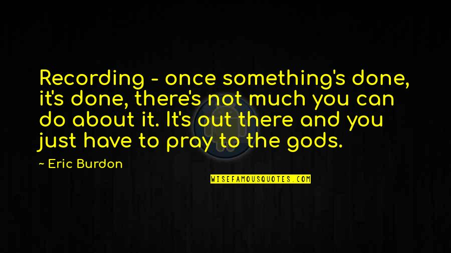 Just Something About You Quotes By Eric Burdon: Recording - once something's done, it's done, there's