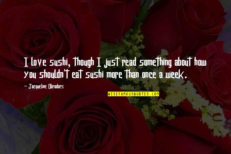 Just Something About You Quotes By Jacqueline Obradors: I love sushi, though I just read something
