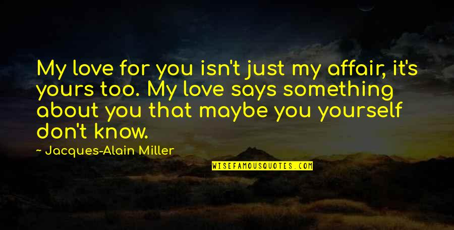 Just Something About You Quotes By Jacques-Alain Miller: My love for you isn't just my affair,