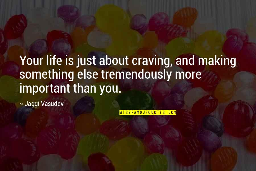Just Something About You Quotes By Jaggi Vasudev: Your life is just about craving, and making