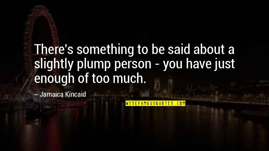 Just Something About You Quotes By Jamaica Kincaid: There's something to be said about a slightly