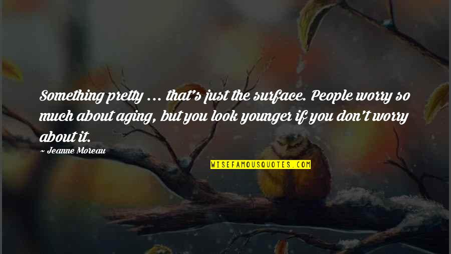 Just Something About You Quotes By Jeanne Moreau: Something pretty ... that's just the surface. People