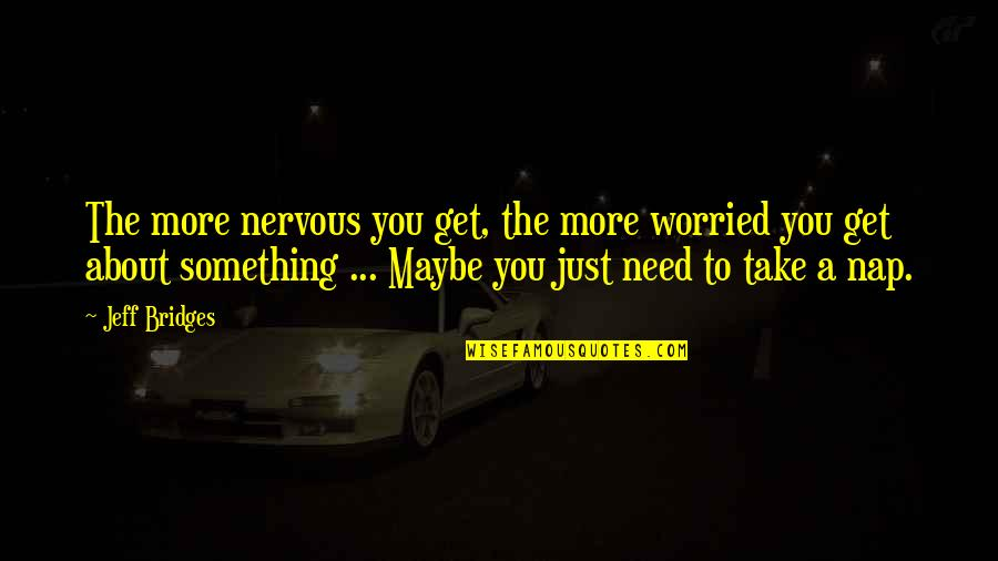 Just Something About You Quotes By Jeff Bridges: The more nervous you get, the more worried