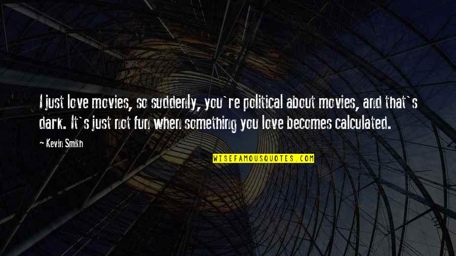 Just Something About You Quotes By Kevin Smith: I just love movies, so suddenly, you're political