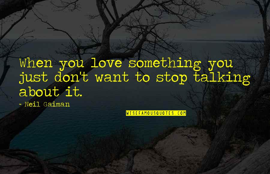 Just Something About You Quotes By Neil Gaiman: When you love something you just don't want