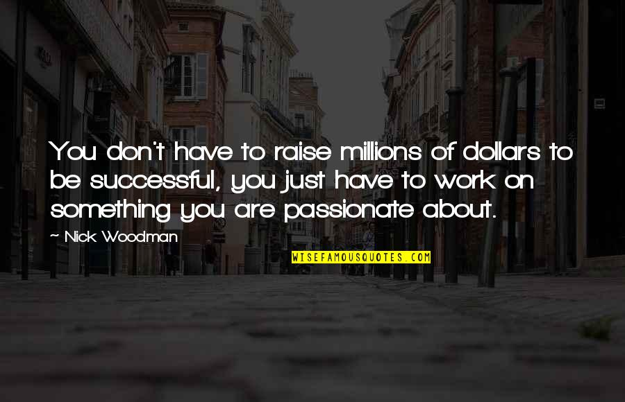 Just Something About You Quotes By Nick Woodman: You don't have to raise millions of dollars