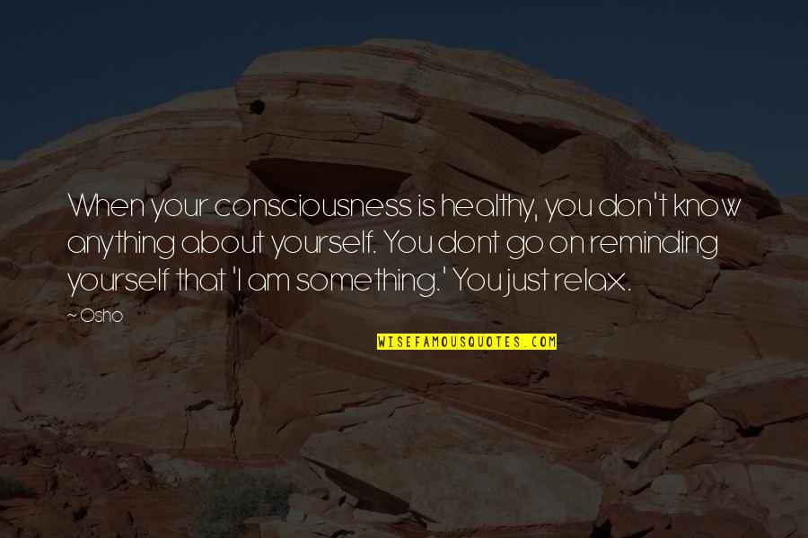 Just Something About You Quotes By Osho: When your consciousness is healthy, you don't know