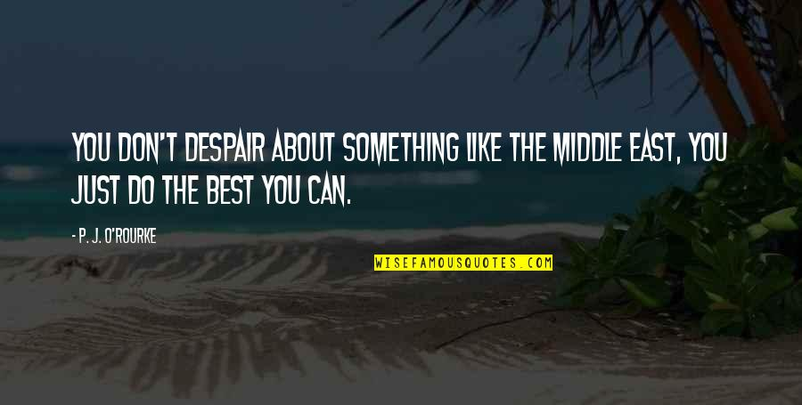 Just Something About You Quotes By P. J. O'Rourke: You don't despair about something like the Middle