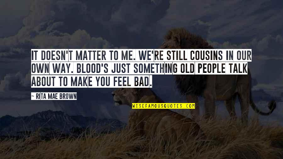 Just Something About You Quotes By Rita Mae Brown: It doesn't matter to me. We're still cousins