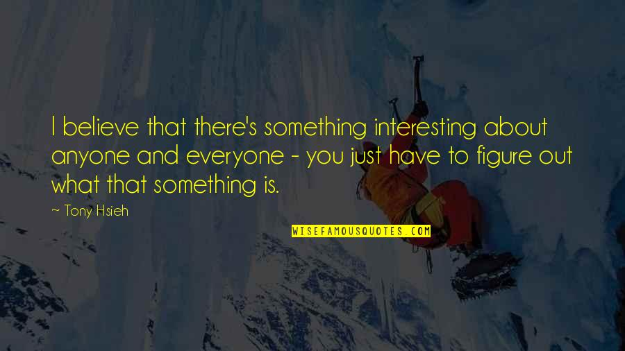 Just Something About You Quotes By Tony Hsieh: I believe that there's something interesting about anyone