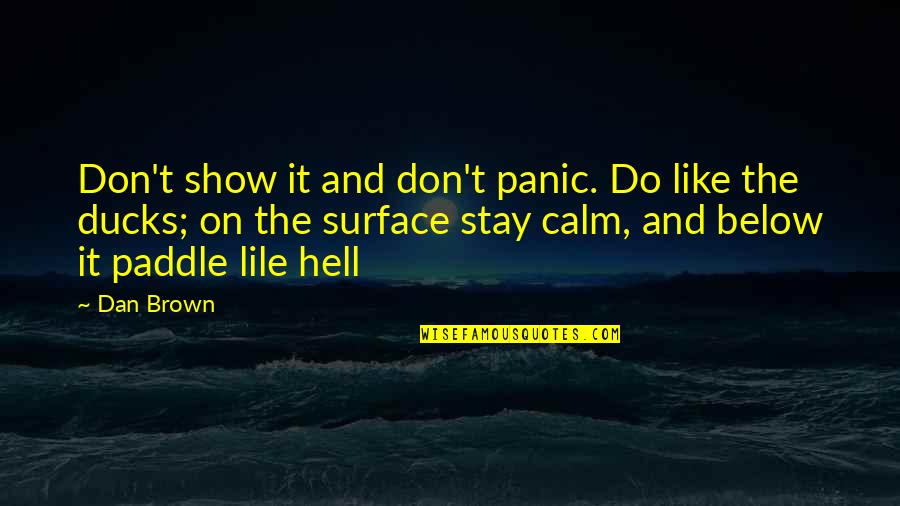 Just Stay Calm Quotes By Dan Brown: Don't show it and don't panic. Do like