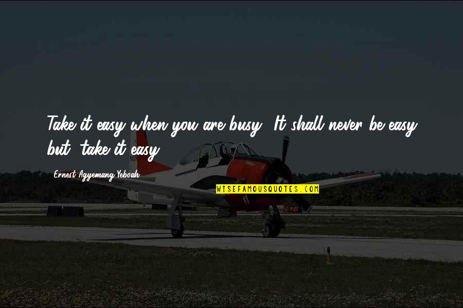 Just Stay Calm Quotes By Ernest Agyemang Yeboah: Take it easy when you are busy! It