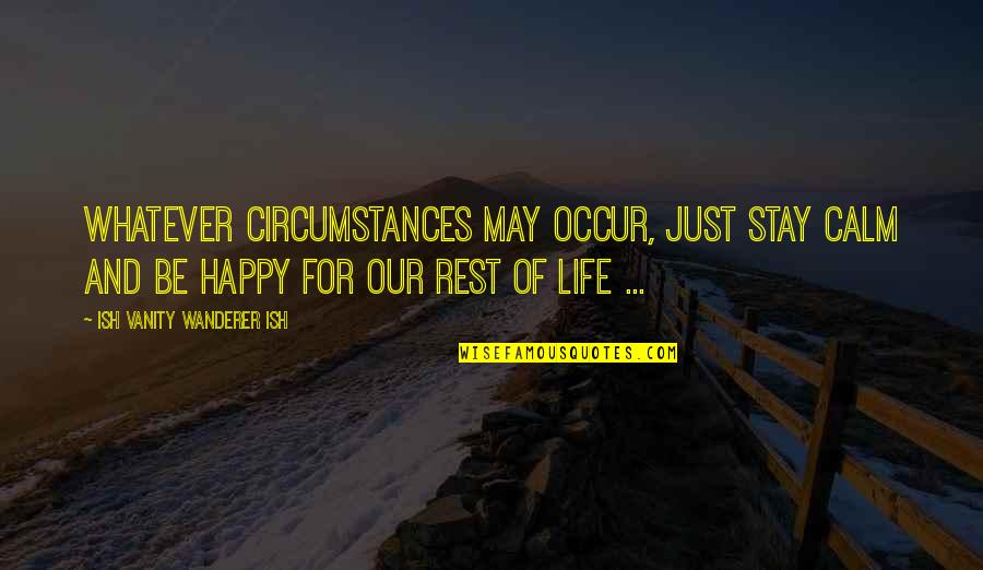Just Stay Calm Quotes By Ish Vanity Wanderer Ish: Whatever circumstances may occur, just stay calm and