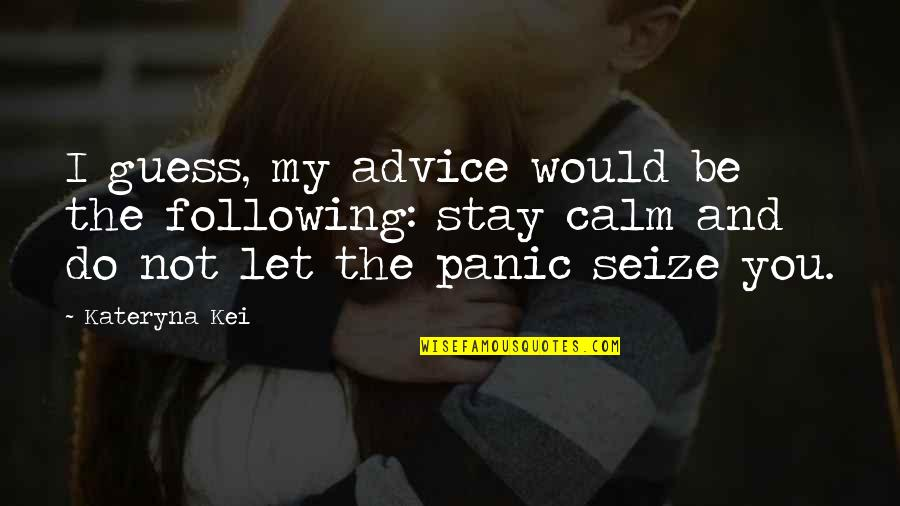 Just Stay Calm Quotes By Kateryna Kei: I guess, my advice would be the following:
