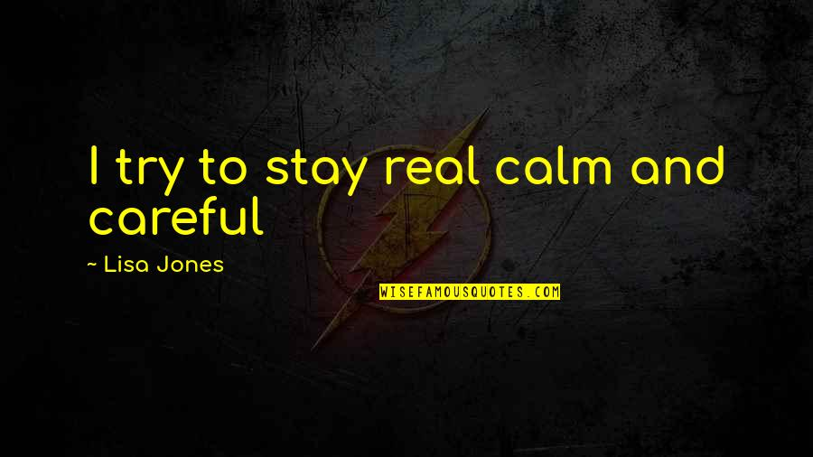 Just Stay Calm Quotes By Lisa Jones: I try to stay real calm and careful