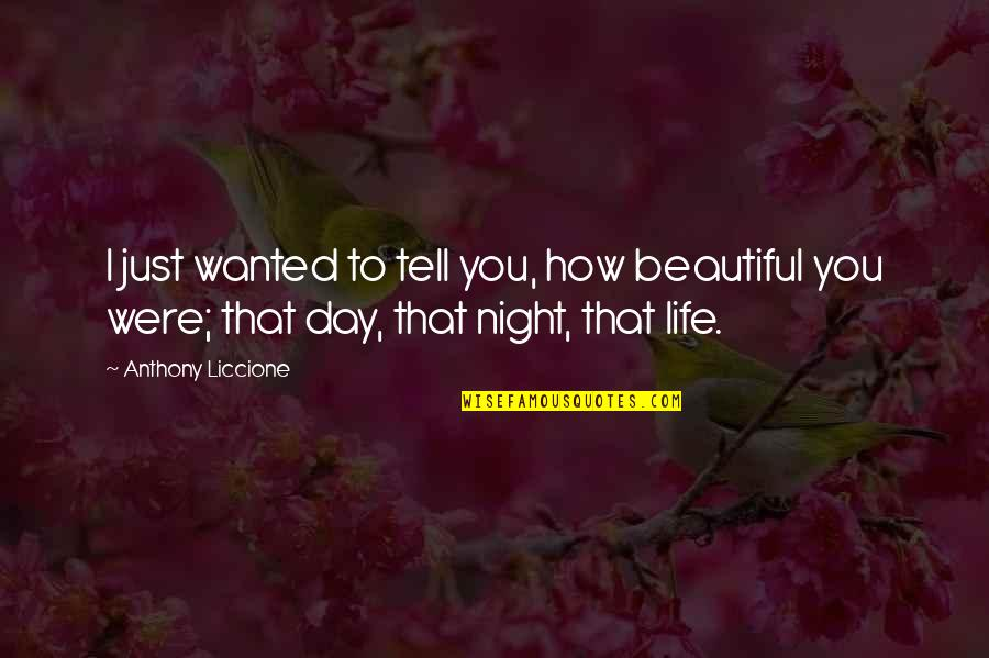Just Thinking About You Quotes By Anthony Liccione: I just wanted to tell you, how beautiful