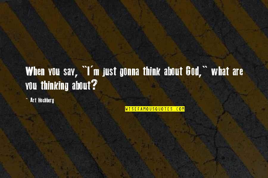 """Just Thinking About You Quotes By Art Hochberg: When you say, """"I'm just gonna think about"""