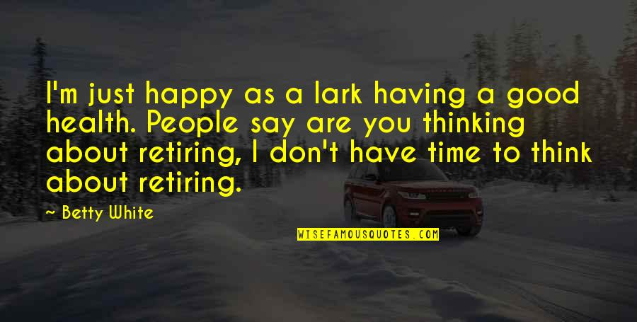 Just Thinking About You Quotes By Betty White: I'm just happy as a lark having a