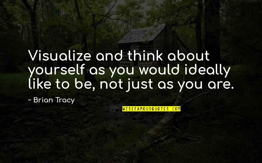 Just Thinking About You Quotes By Brian Tracy: Visualize and think about yourself as you would