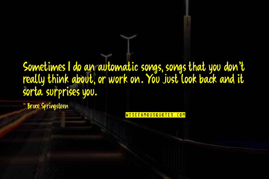 Just Thinking About You Quotes By Bruce Springsteen: Sometimes I do an automatic songs, songs that