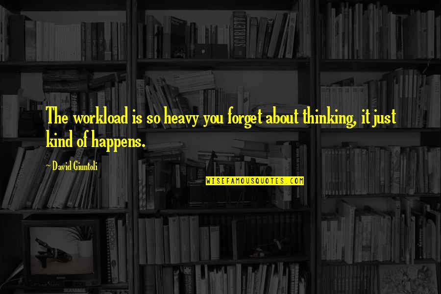 Just Thinking About You Quotes By David Giuntoli: The workload is so heavy you forget about
