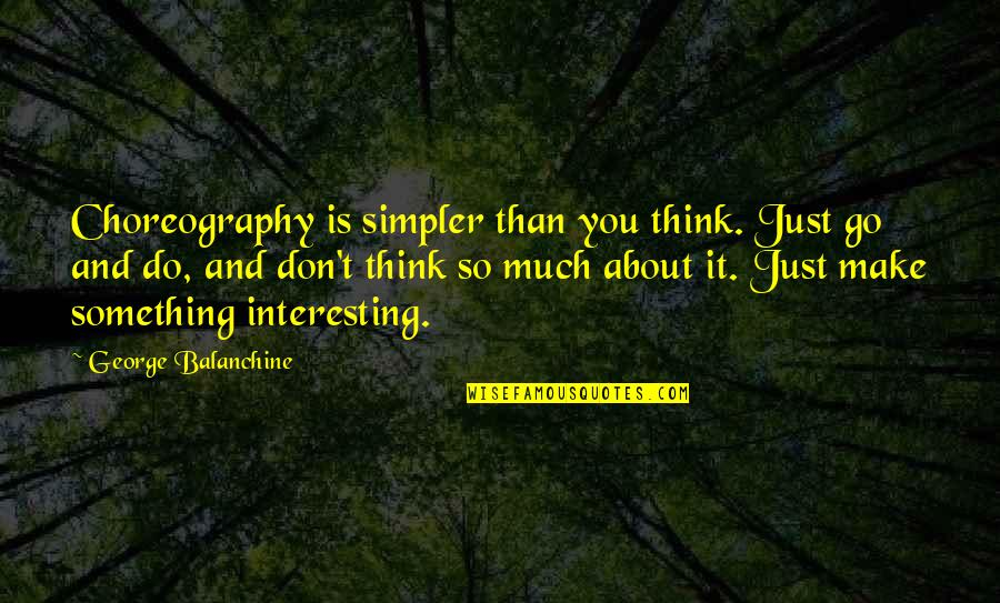 Just Thinking About You Quotes By George Balanchine: Choreography is simpler than you think. Just go