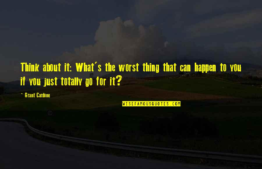 Just Thinking About You Quotes By Grant Cardone: Think about it: What's the worst thing that