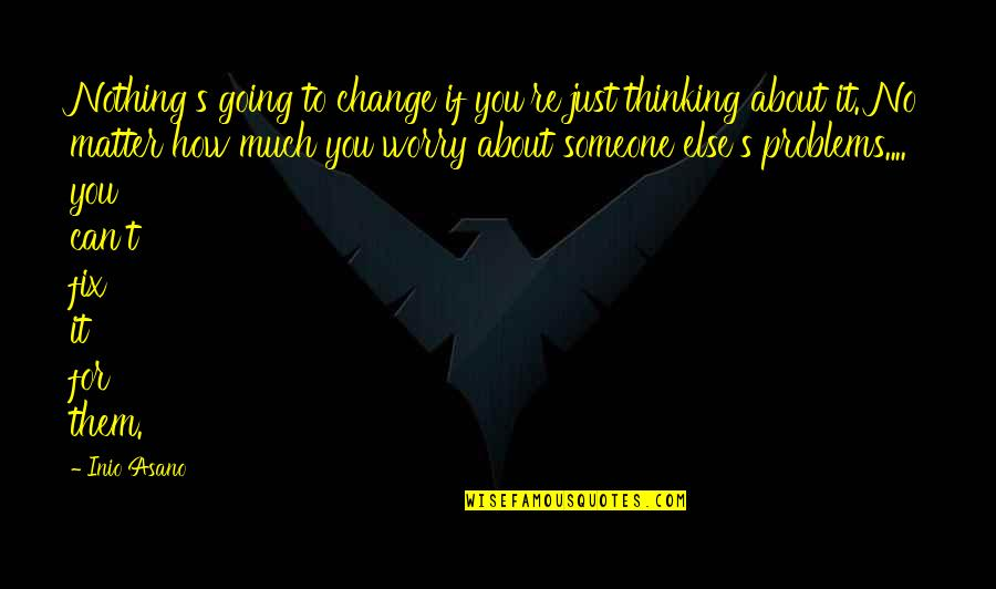 Just Thinking About You Quotes By Inio Asano: Nothing's going to change if you're just thinking