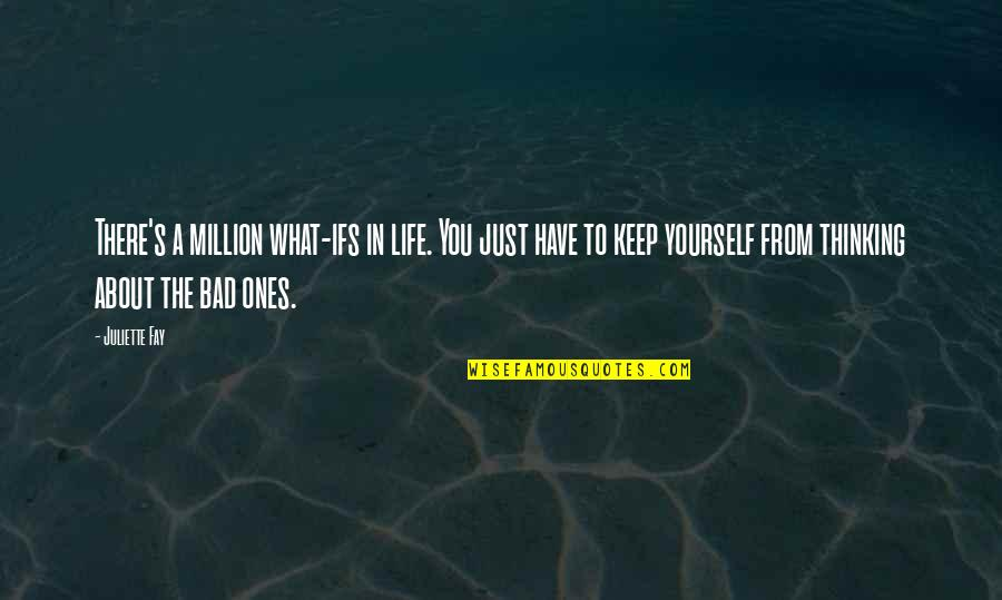 Just Thinking About You Quotes By Juliette Fay: There's a million what-ifs in life. You just