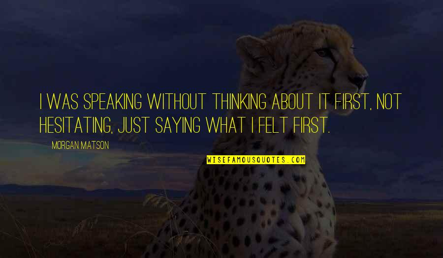 Just Thinking About You Quotes By Morgan Matson: I was speaking without thinking about it first,
