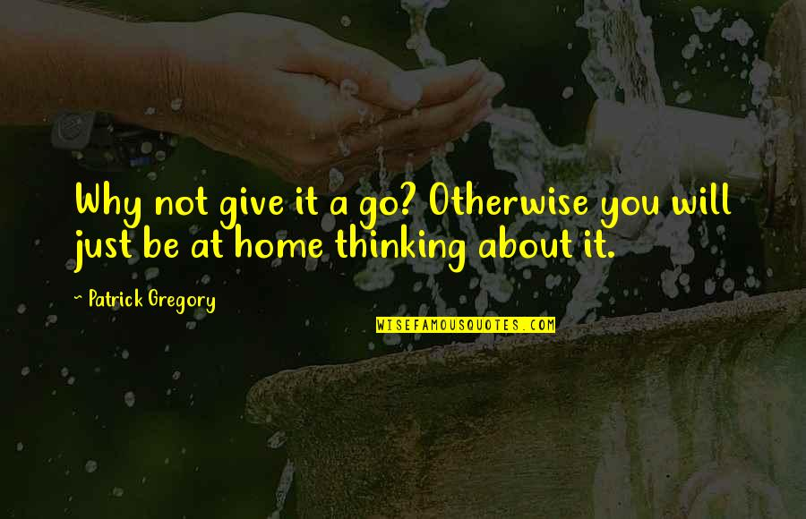 Just Thinking About You Quotes By Patrick Gregory: Why not give it a go? Otherwise you