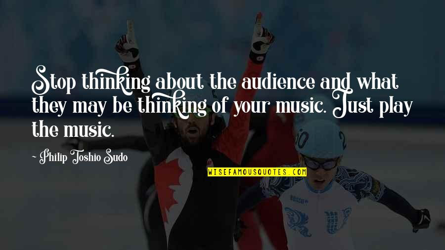Just Thinking About You Quotes By Philip Toshio Sudo: Stop thinking about the audience and what they